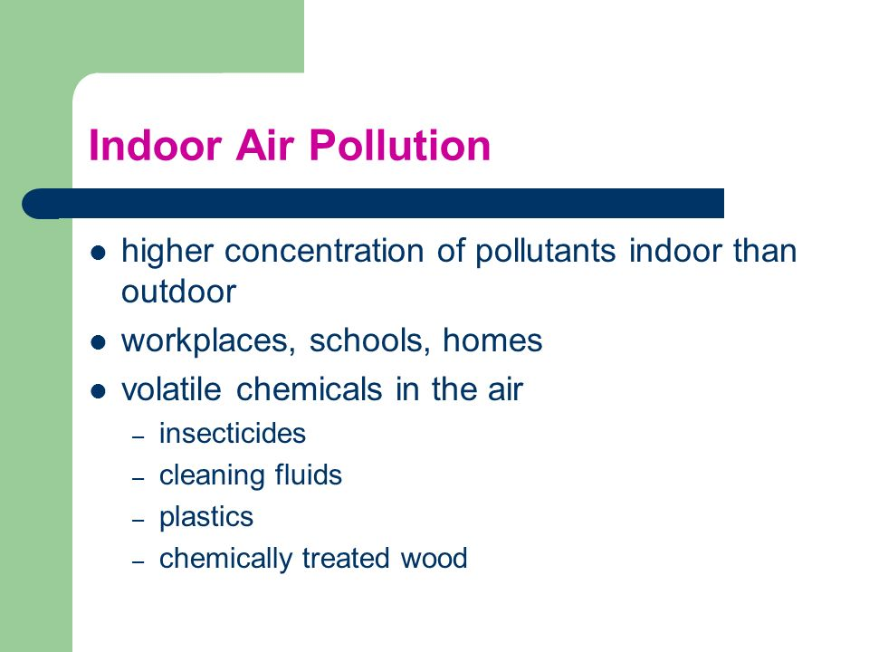 Indoor Air Pollution higher concentration of pollutants indoor than outdoor workplaces, schools, homes volatile chemicals in the air – insecticides –