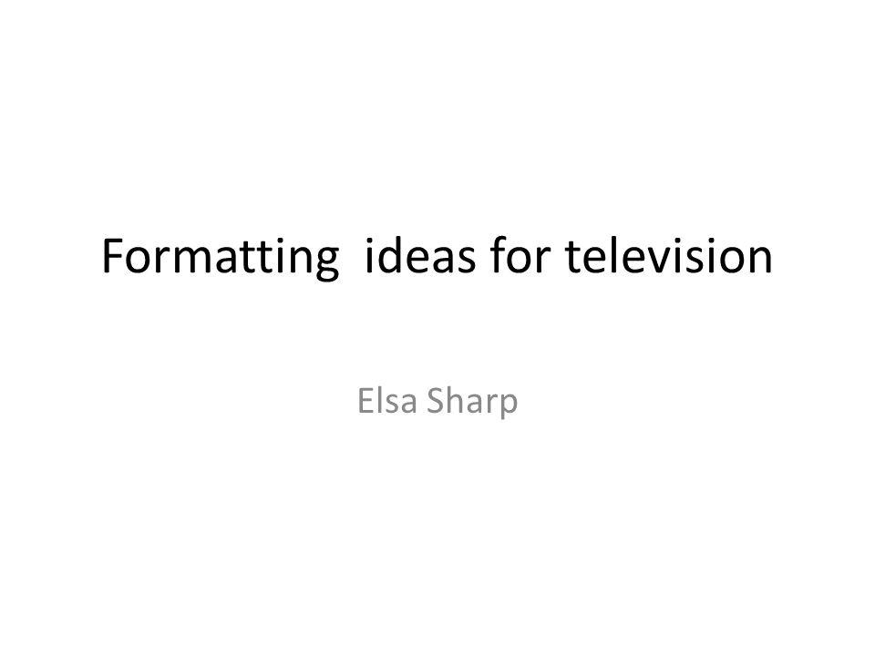 Formatting ideas for television Elsa Sharp