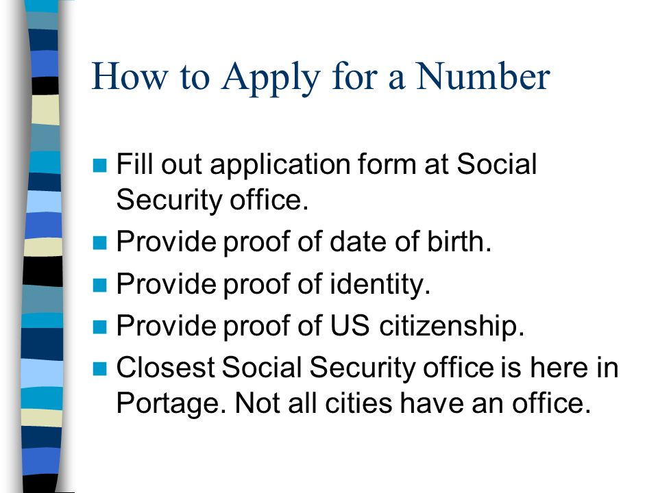 How to Apply for a Number Fill out application form at Social Security office.