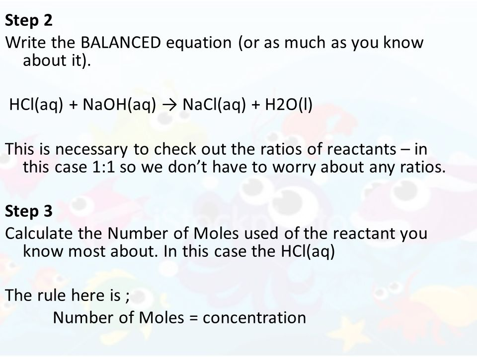 Step 2 Write the BALANCED equation (or as much as you know about it). HCl(aq) + NaOH(aq) NaCl(aq) + H2O(l) This is necessary to check out the ratios o