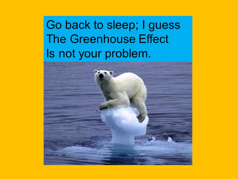 Stop putting so many greenhouse gases into the atmosphere. You are ruining our homes Its not like I can just take my coat off and come live in the des