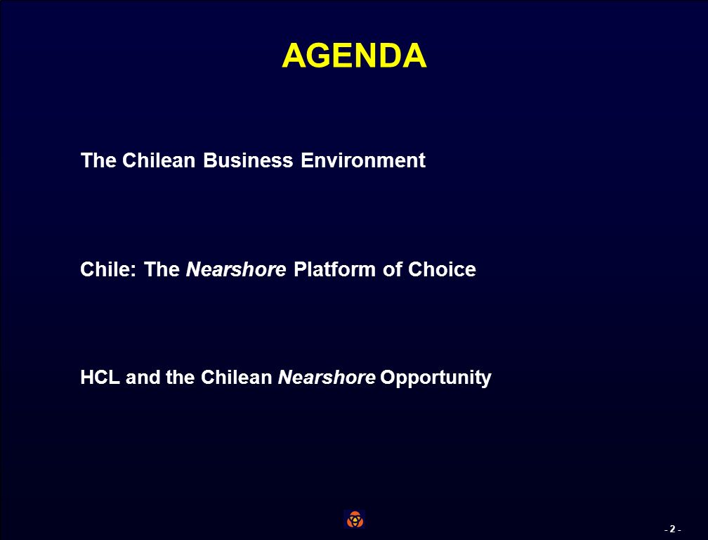- 1 - OUR OBJECTIVES FOR THIS MEETING Learn firsthand about HCL Quickly summarize for you Chiles advantages as a place to do business Explain why Chile stands out as a offshoring platform in its region Share some interesting news Discuss how we can move forward –the real reason for us being here