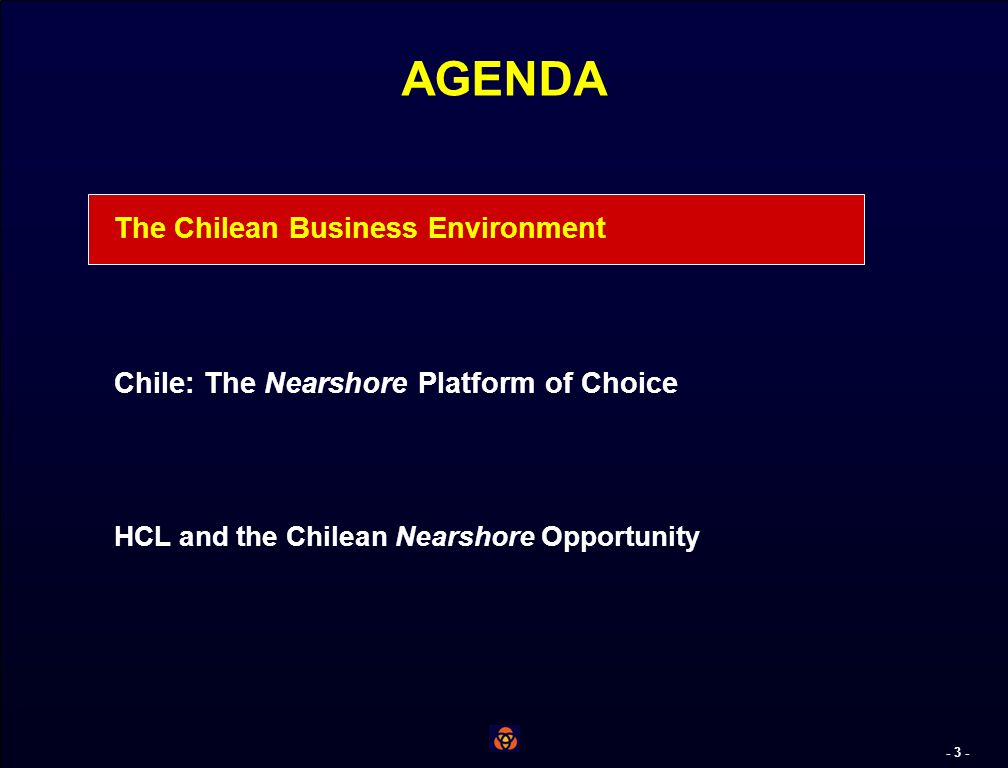 - 2 - AGENDA The Chilean Business Environment Chile: The Nearshore Platform of Choice HCL and the Chilean Nearshore Opportunity