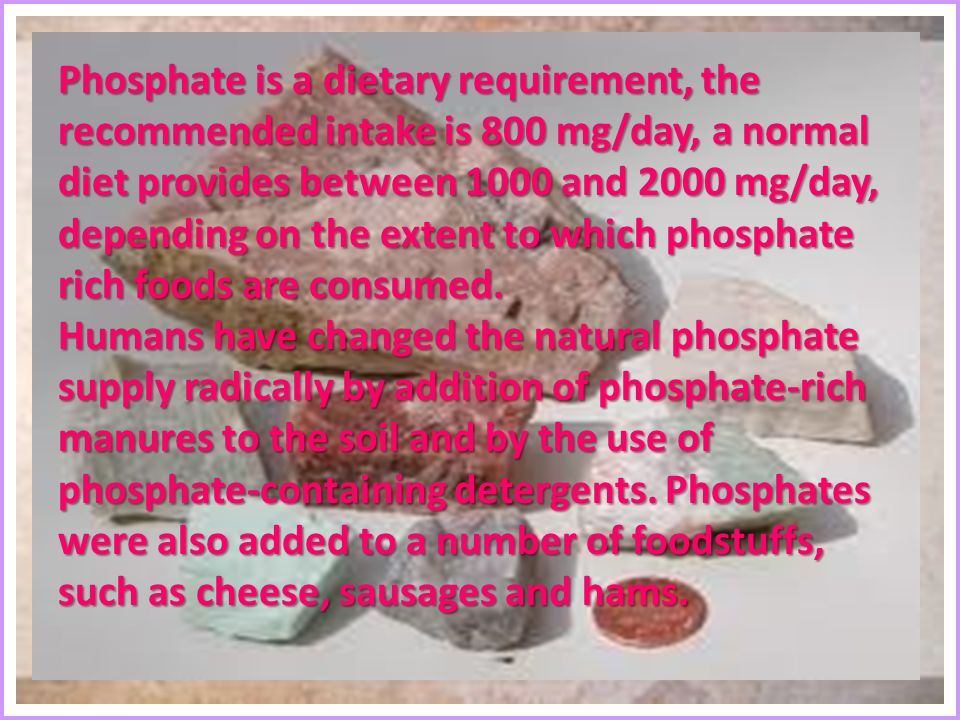 Phosphate is a dietary requirement, the recommended intake is 800 mg/day, a normal diet provides between 1000 and 2000 mg/day, depending on the extent to which phosphate rich foods are consumed.