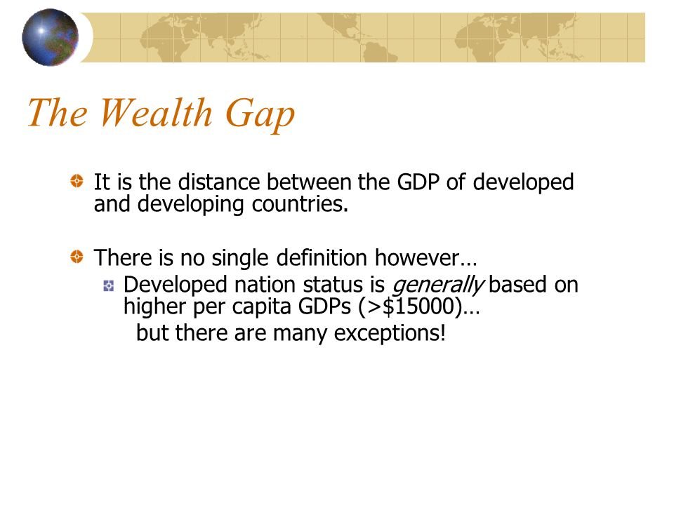 The Wealth Gap It is the distance between the GDP of developed and developing countries.