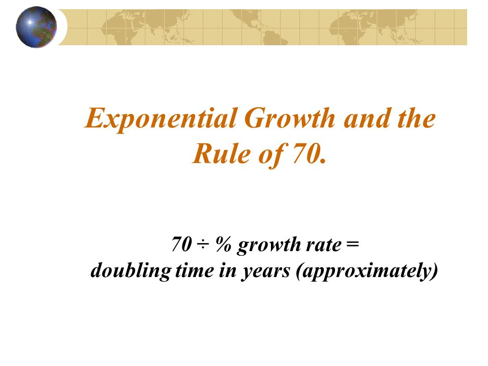 Exponential Growth and the Rule of ÷ % growth rate = doubling time in years (approximately)