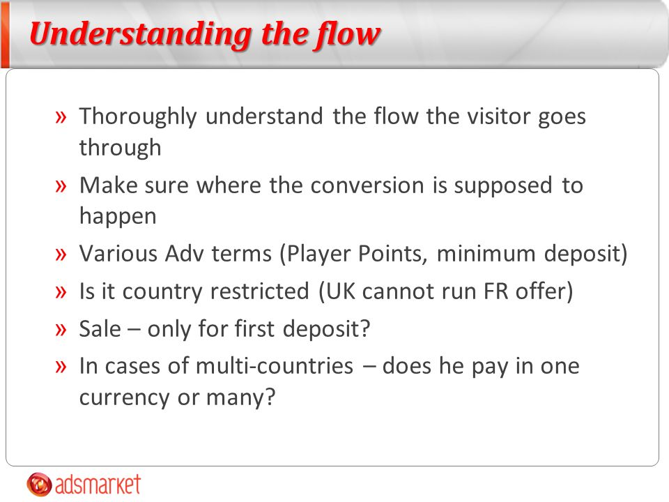 Understanding the flow » Thoroughly understand the flow the visitor goes through » Make sure where the conversion is supposed to happen » Various Adv terms (Player Points, minimum deposit) » Is it country restricted (UK cannot run FR offer) » Sale – only for first deposit.