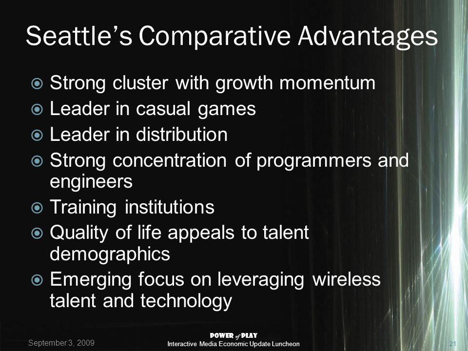 Seattles Comparative Advantages Strong cluster with growth momentum Leader in casual games Leader in distribution Strong concentration of programmers and engineers Training institutions Quality of life appeals to talent demographics Emerging focus on leveraging wireless talent and technology September 3, 2009 Power of Play Interactive Media Economic Update Luncheon21