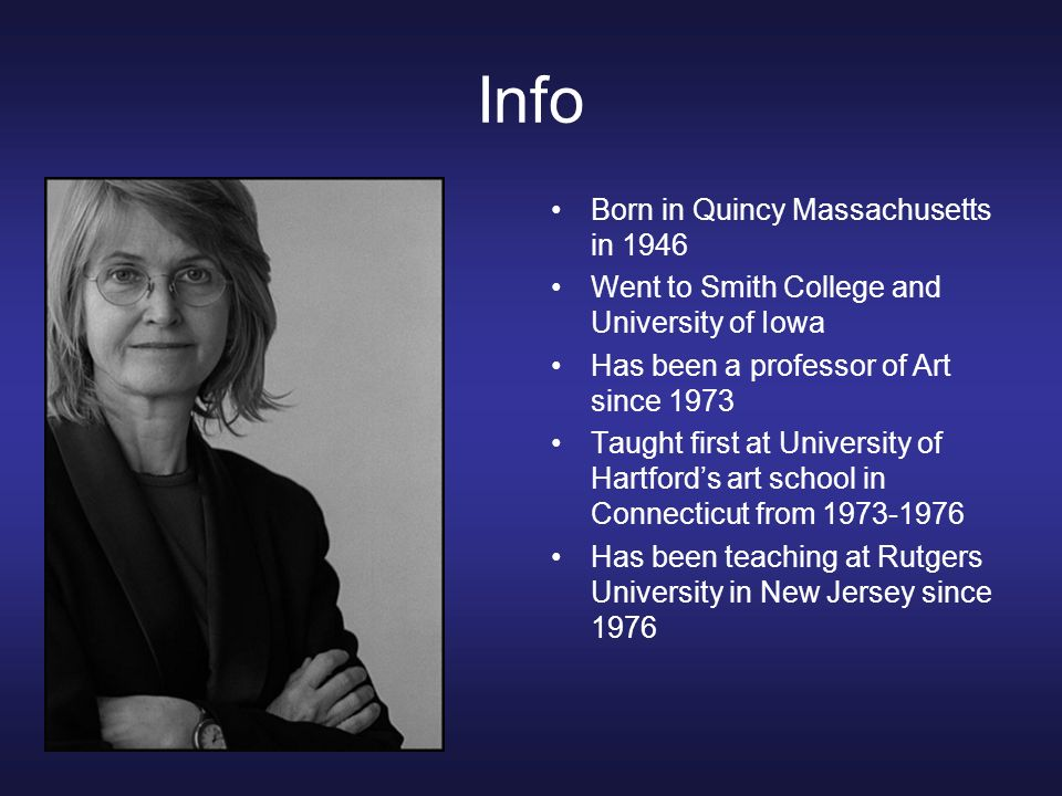 Info Born in Quincy Massachusetts in 1946 Went to Smith College and University of Iowa Has been a professor of Art since 1973 Taught first at Universi