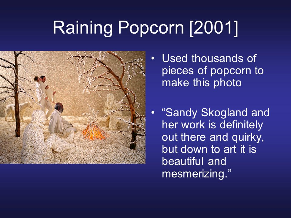 Raining Popcorn [2001] Used thousands of pieces of popcorn to make this photo Sandy Skogland and her work is definitely out there and quirky, but down