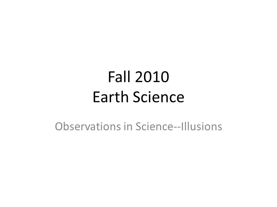 Fall 2010 Earth Science Observations in Science--Illusions