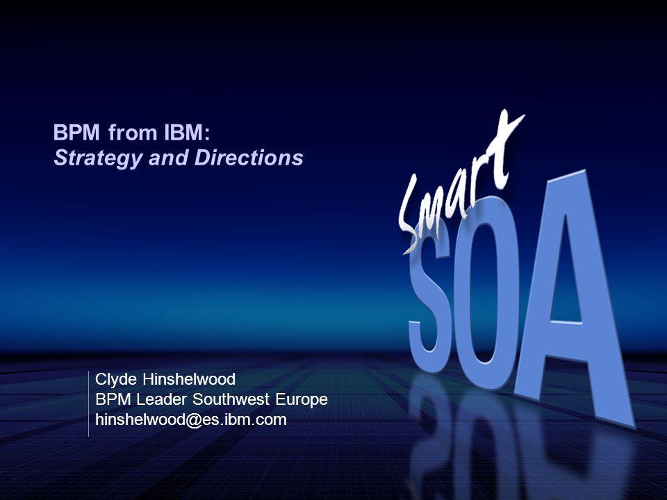 BPM from IBM: Strategy and Directions Clyde Hinshelwood BPM Leader Southwest Europe hinshelwood@es.ibm.com