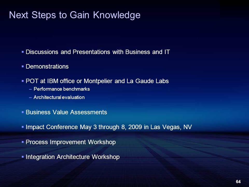 64 Next Steps to Gain Knowledge Discussions and Presentations with Business and IT Demonstrations POT at IBM office or Montpelier and La Gaude Labs –Performance benchmarks –Architectural evaluation Business Value Assessments Impact Conference May 3 through 8, 2009 in Las Vegas, NV Process Improvement Workshop Integration Architecture Workshop