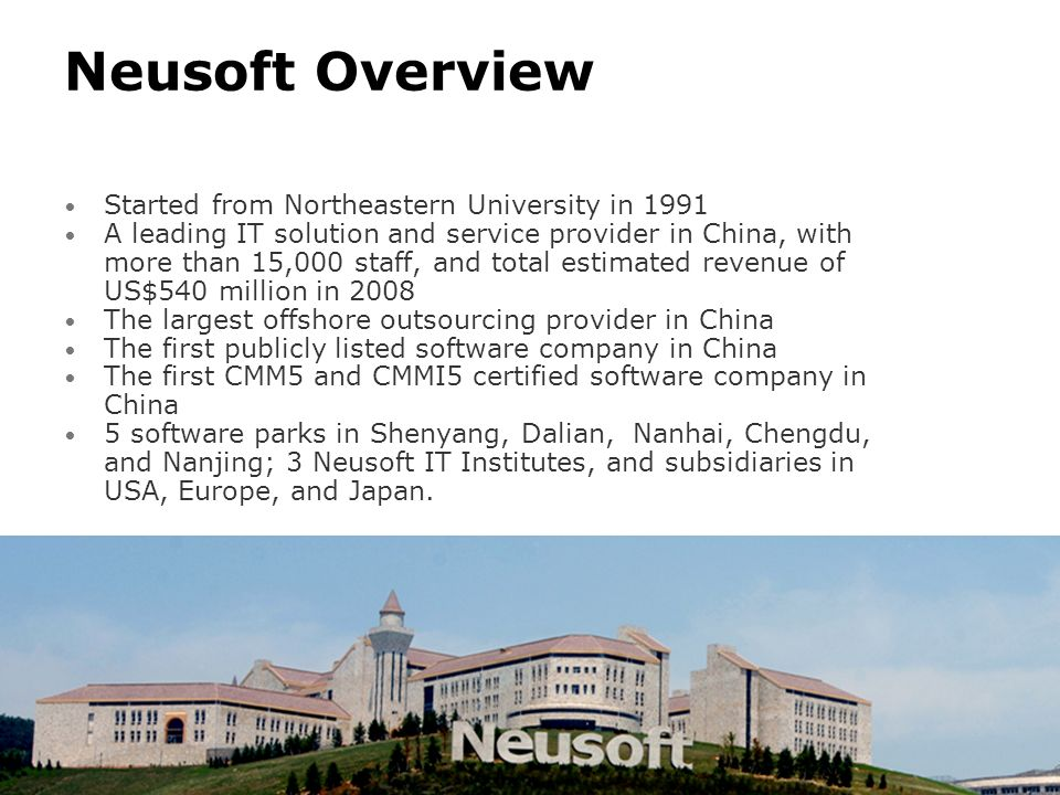 Neusoft Overview Started from Northeastern University in 1991 A leading IT solution and service provider in China, with more than 15,000 staff, and to