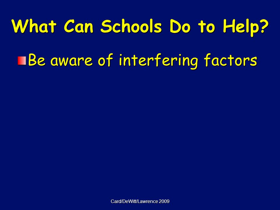Card/DeWitt/Lawrence 2009 What Can Schools Do to Help Be aware of interfering factors