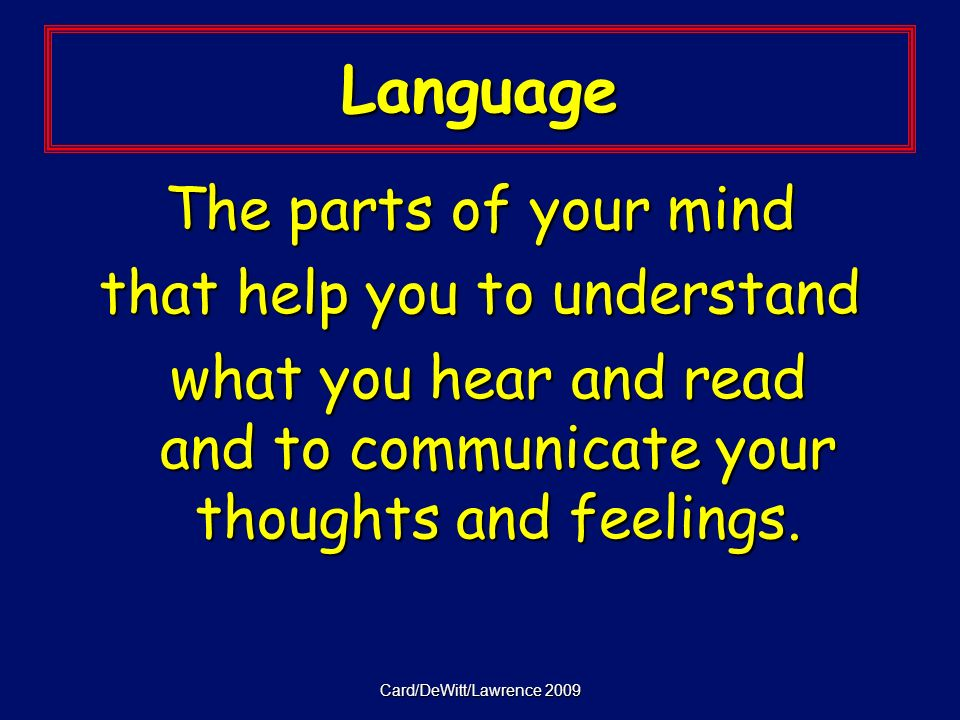 Card/DeWitt/Lawrence 2009 Language The parts of your mind that help you to understand what you hear and read and to communicate your thoughts and feelings.