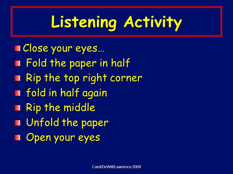 Card/DeWitt/Lawrence 2009 Listening Activity Close your eyes… Fold the paper in half Fold the paper in half Rip the top right corner Rip the top right corner fold in half again fold in half again Rip the middle Rip the middle Unfold the paper Unfold the paper Open your eyes Open your eyes