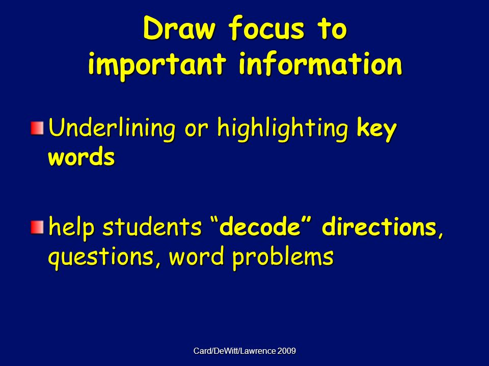 Card/DeWitt/Lawrence 2009 Draw focus to important information Underlining or highlighting key words help students decode directions, questions, word problems