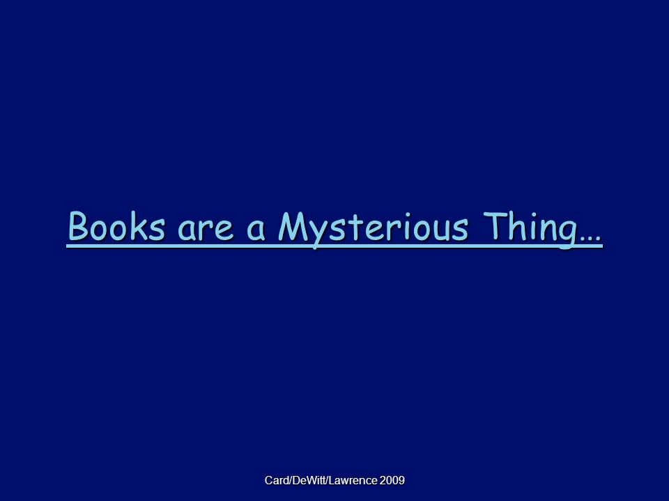 Card/DeWitt/Lawrence 2009 Books are a Mysterious Thing… Books are a Mysterious Thing…