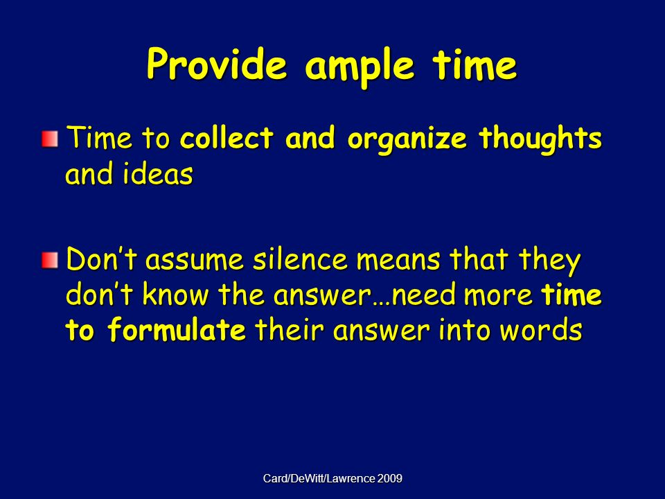 Card/DeWitt/Lawrence 2009 Provide ample time Time to collect and organize thoughts and ideas Dont assume silence means that they dont know the answer…need more time to formulate their answer into words