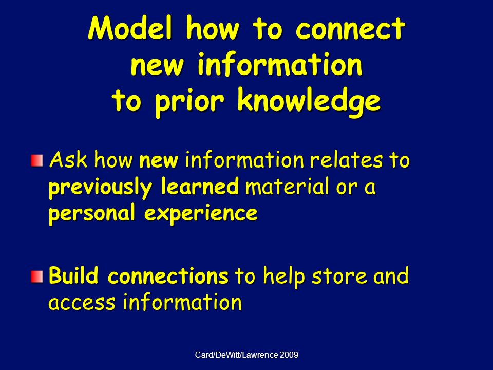 Card/DeWitt/Lawrence 2009 Model how to connect new information to prior knowledge Ask how new information relates to previously learned material or a personal experience Build connections to help store and access information
