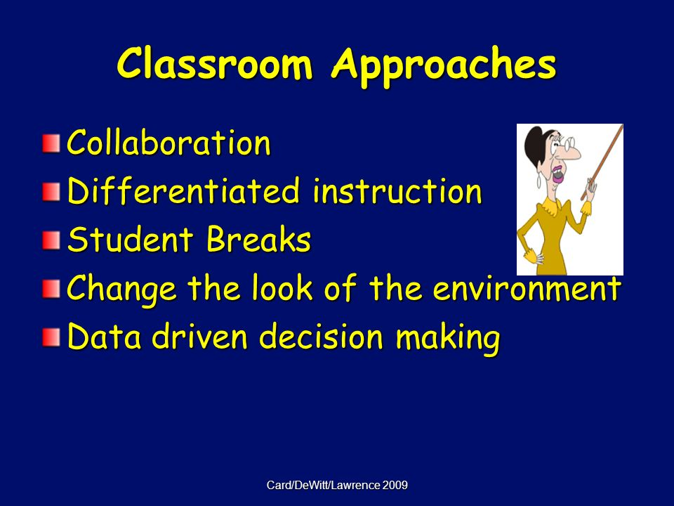 Classroom Approaches Collaboration Differentiated instruction Student Breaks Change the look of the environment Data driven decision making