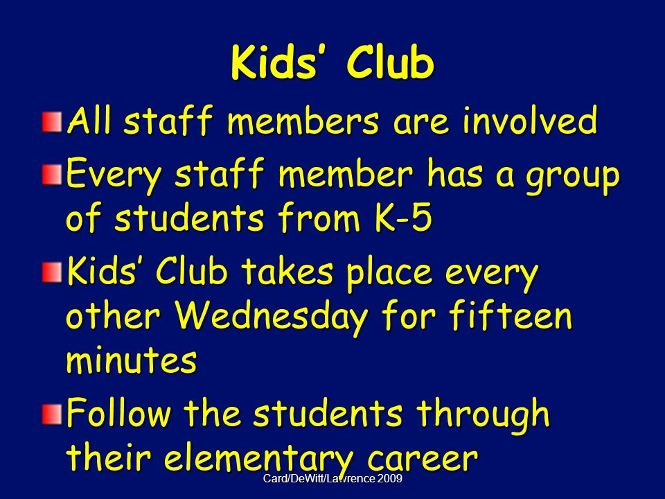 Card/DeWitt/Lawrence 2009 Kids Club All staff members are involved Every staff member has a group of students from K-5 Kids Club takes place every other Wednesday for fifteen minutes Follow the students through their elementary career