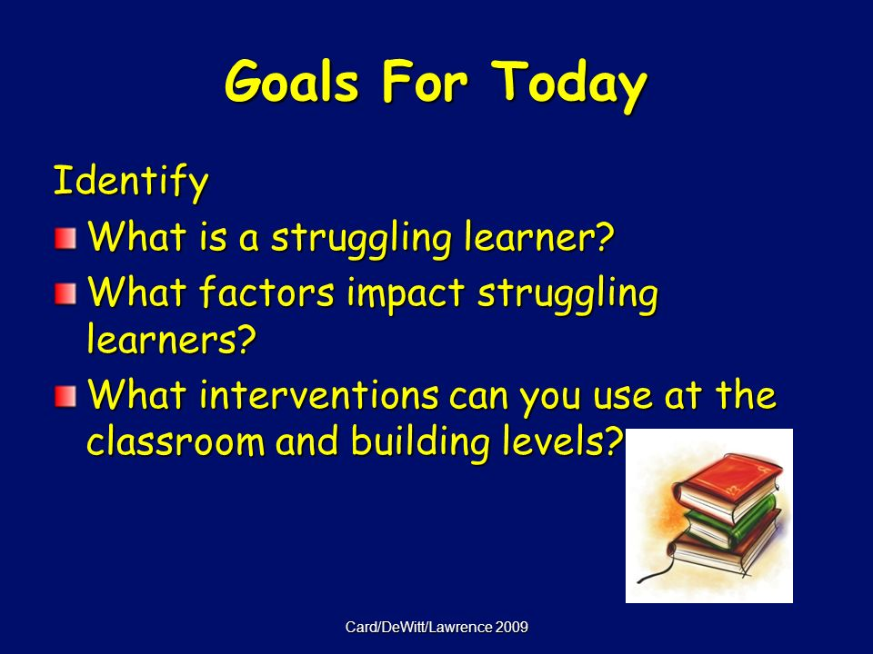 Card/DeWitt/Lawrence 2009 Goals For Today Identify What is a struggling learner.