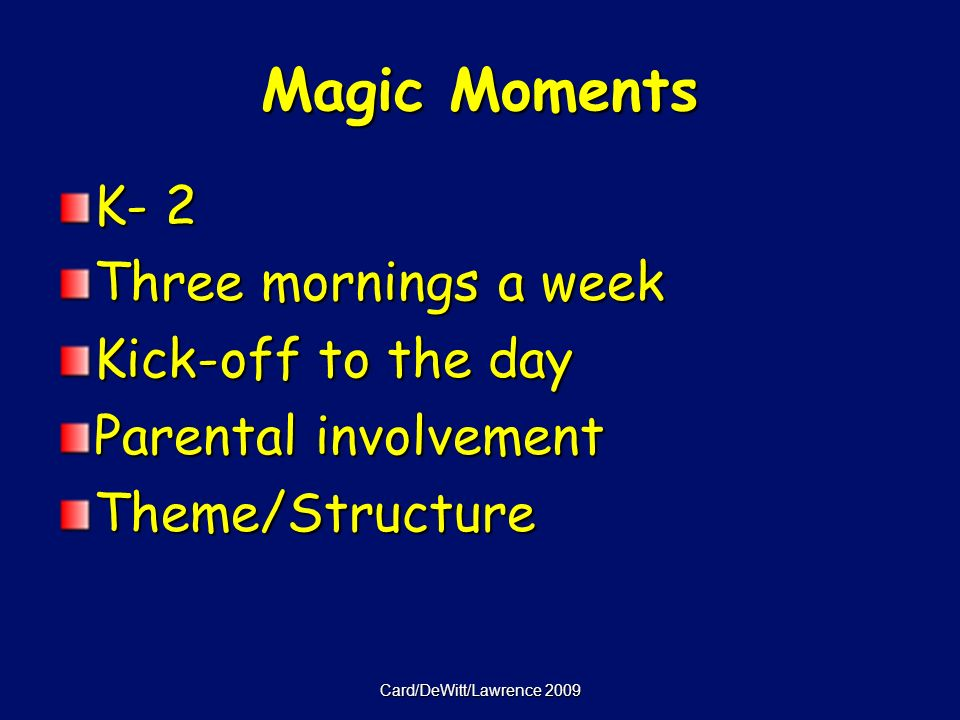 Card/DeWitt/Lawrence 2009 Magic Moments K- 2 Three mornings a week Kick-off to the day Parental involvement Theme/Structure
