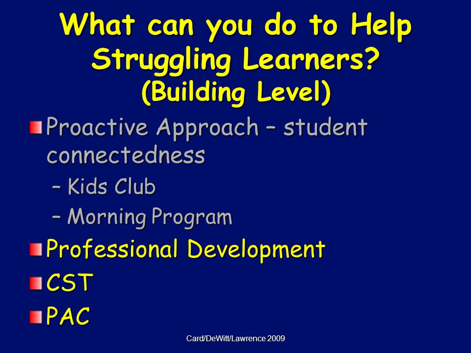 Card/DeWitt/Lawrence 2009 Proactive Approach – student connectedness –Kids Club –Morning Program Professional Development CSTPAC What can you do to Help Struggling Learners.