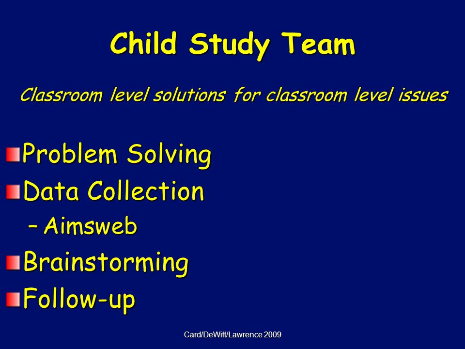 Card/DeWitt/Lawrence 2009 Child Study Team Classroom level solutions for classroom level issues Problem Solving Data Collection –Aimsweb BrainstormingFollow-up