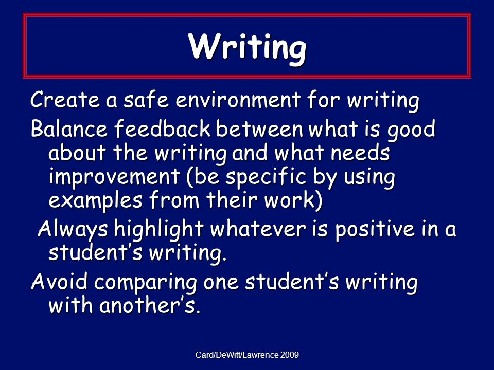Card/DeWitt/Lawrence 2009 Writing Create a safe environment for writing Balance feedback between what is good about the writing and what needs improvement (be specific by using examples from their work) Always highlight whatever is positive in a students writing.