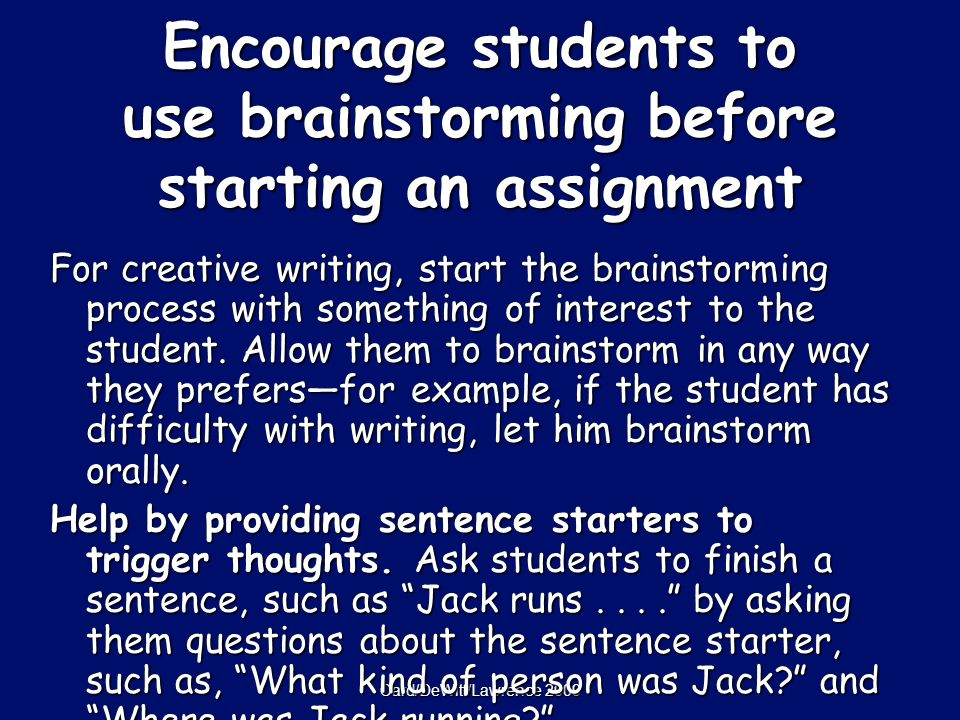 Card/DeWitt/Lawrence 2009 Encourage students to use brainstorming before starting an assignment For creative writing, start the brainstorming process with something of interest to the student.