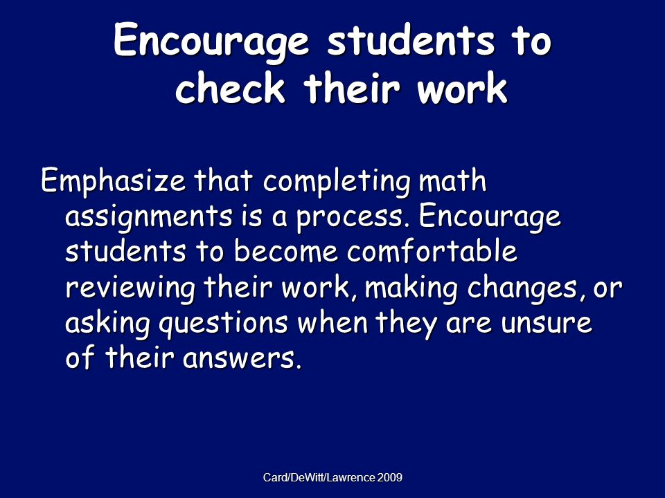 Card/DeWitt/Lawrence 2009 Encourage students to check their work Emphasize that completing math assignments is a process.