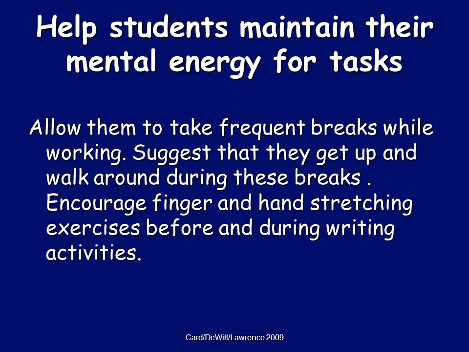 Card/DeWitt/Lawrence 2009 Help students maintain their mental energy for tasks Allow them to take frequent breaks while working.
