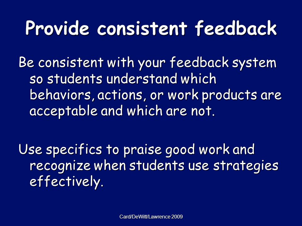 Card/DeWitt/Lawrence 2009 Provide consistent feedback Be consistent with your feedback system so students understand which behaviors, actions, or work products are acceptable and which are not.