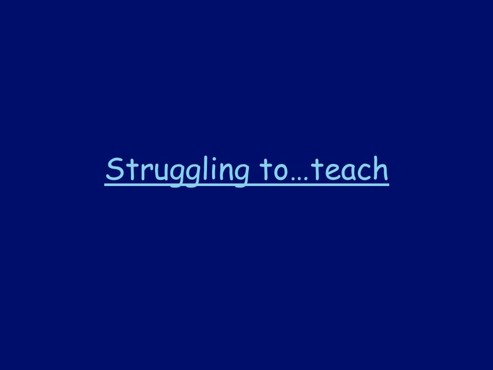 Struggling to…teach