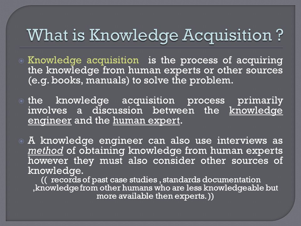 Knowledge acquisition is the process of acquiring the knowledge from human experts or other sources (e.g. books, manuals) to solve the problem. the kn