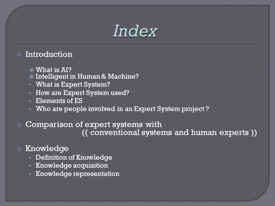 Introduction What is AI? Intelligent in Human & Machine? What is Expert System? How are Expert System used? Elements of ES Who are people involved in