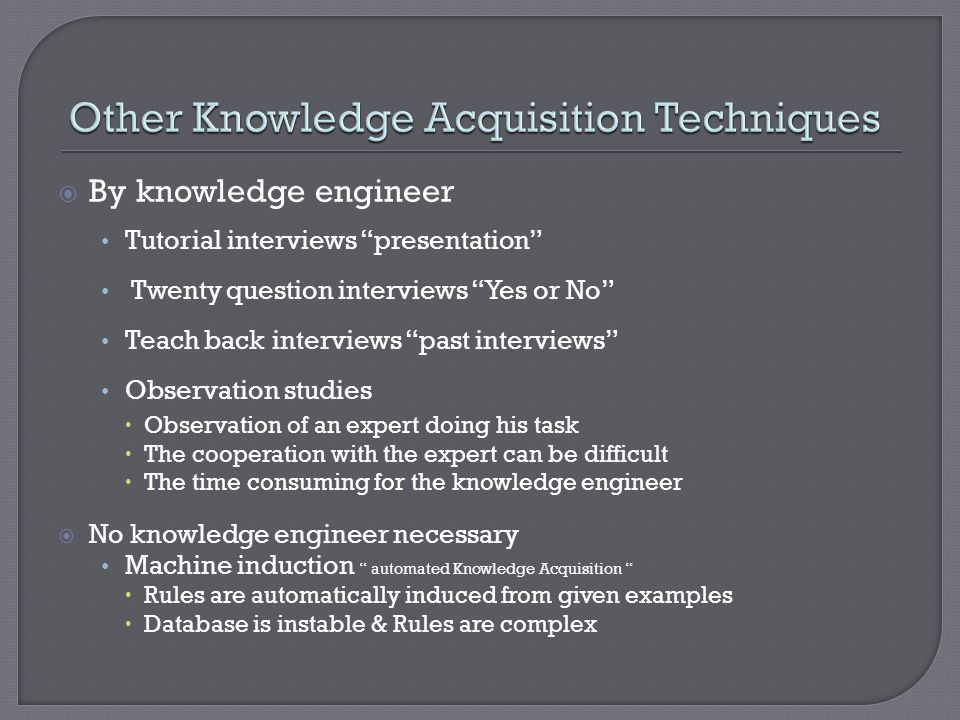 By knowledge engineer Tutorial interviews presentation Twenty question interviews Yes or No Teach back interviews past interviews Observation studies