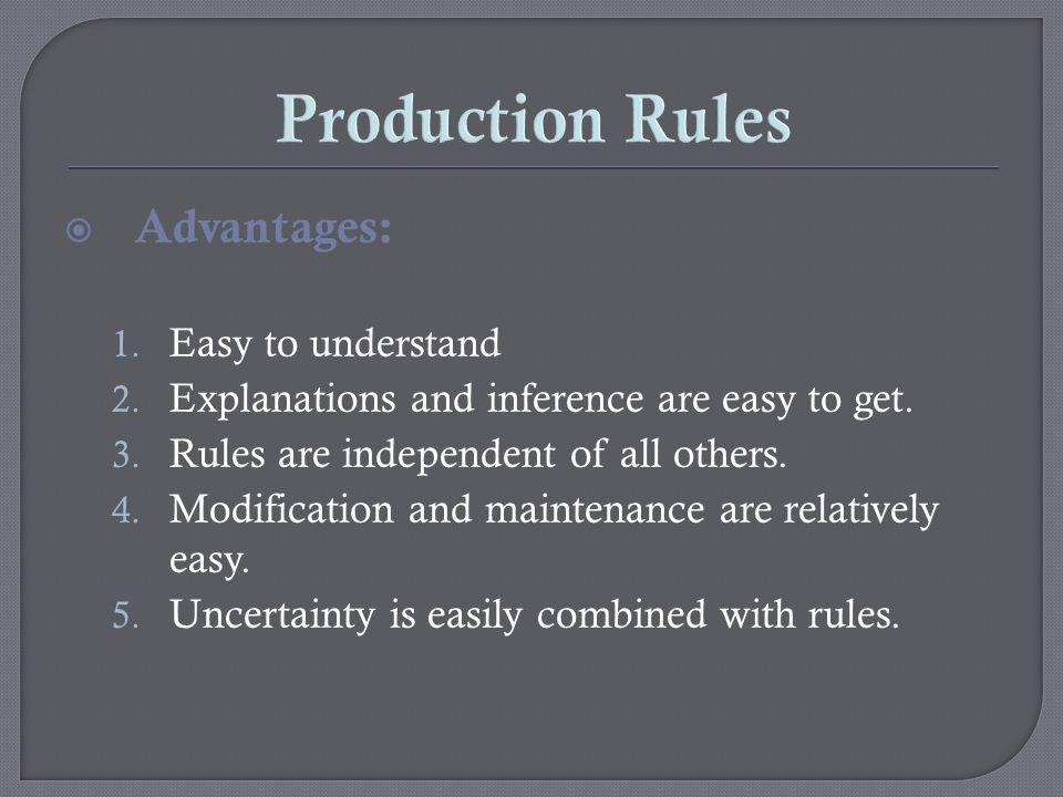 Production Rules Advantages: 1. Easy to understand 2. Explanations and inference are easy to get. 3. Rules are independent of all others. 4. Modificat