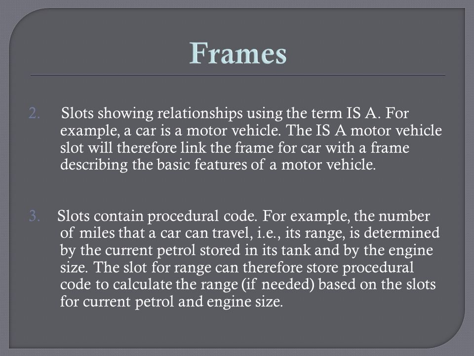 Frames 2. Slots showing relationships using the term IS A. For example, a car is a motor vehicle. The IS A motor vehicle slot will therefore link the