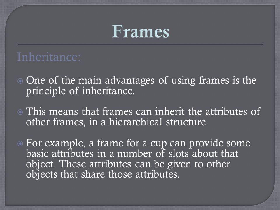 Inheritance: One of the main advantages of using frames is the principle of inheritance. This means that frames can inherit the attributes of other fr
