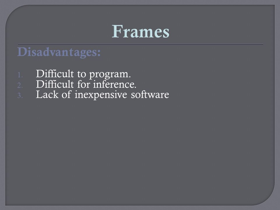 Frames Disadvantages: 1. Difficult to program. 2. Difficult for inference. 3. Lack of inexpensive software