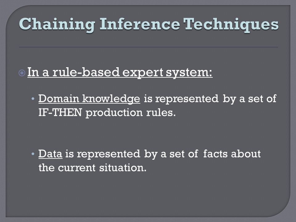 Chaining Inference Techniques In a rule-based expert system: Domain knowledge is represented by a set of IF-THEN production rules. Data is represented
