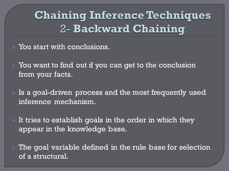 Chaining Inference Techniques 2- Backward Chaining You start with conclusions. You want to find out if you can get to the conclusion from your facts.