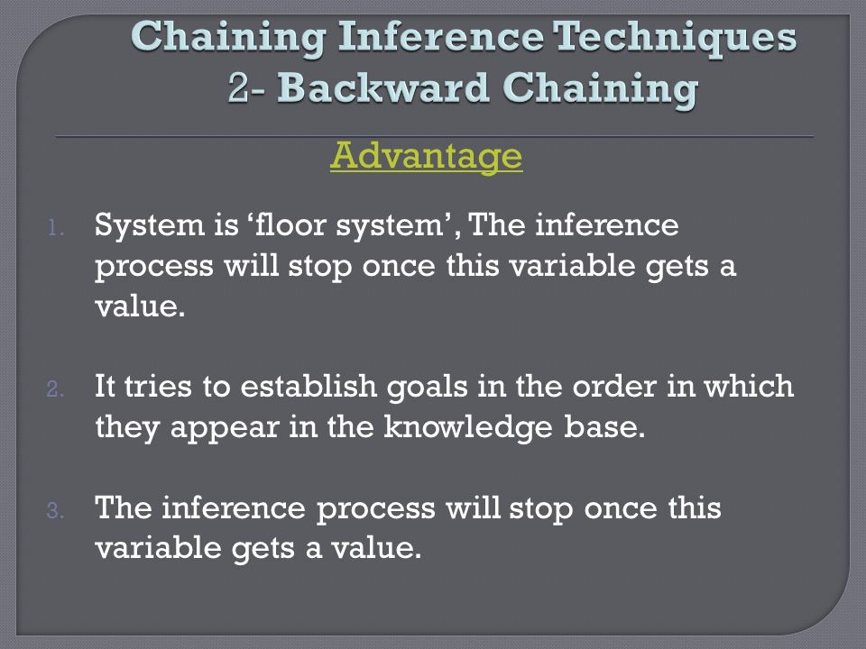 Chaining Inference Techniques 2- Backward Chaining Advantage 1. System is floor system, The inference process will stop once this variable gets a valu