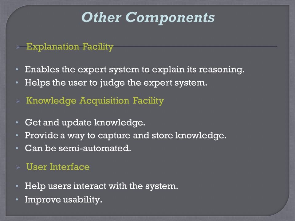 Other Components Explanation Facility Enables the expert system to explain its reasoning. Helps the user to judge the expert system. Knowledge Acquisi