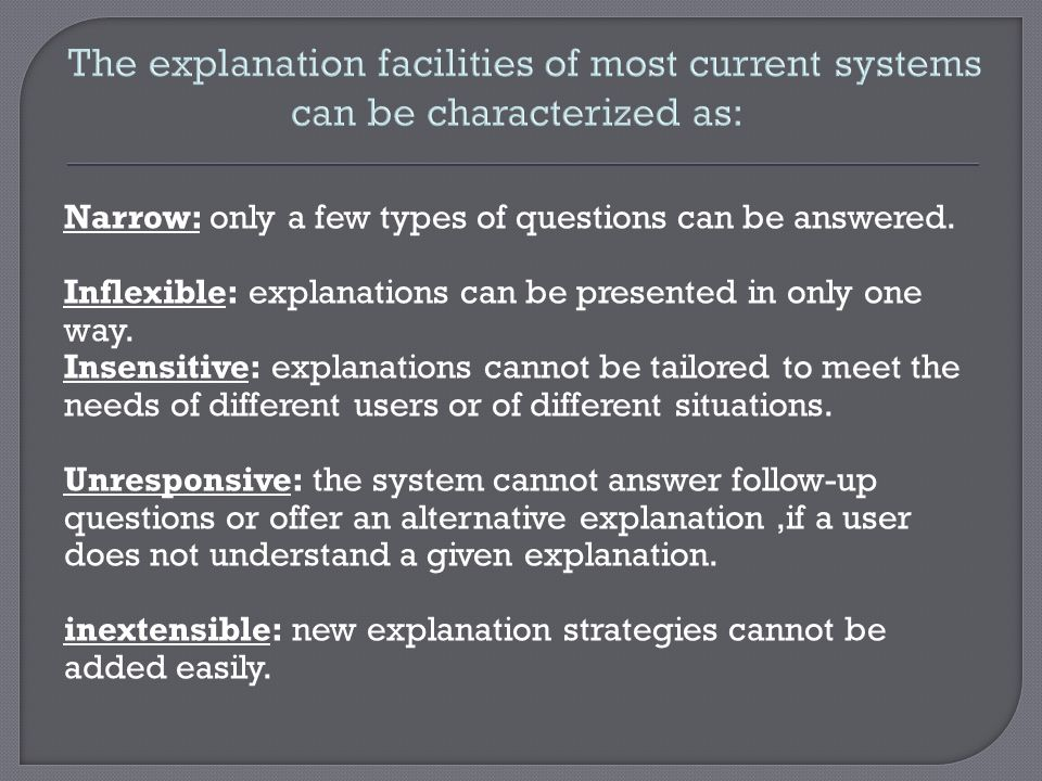 The explanation facilities of most current systems can be characterized as: Narrow: only a few types of questions can be answered. Inflexible: explana