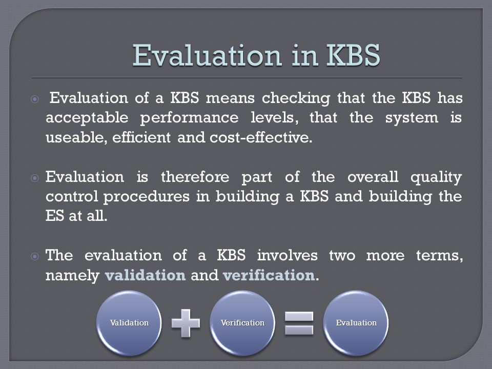 Evaluation of a KBS means checking that the KBS has acceptable performance levels, that the system is useable, efficient and cost-effective. Evaluatio